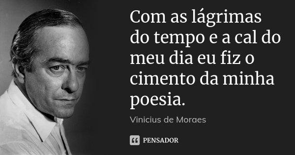 Com as lágrimas do tempo e a cal do meu dia eu fiz o cimento da minha poesia.... Frase de Vinicius de Moraes.