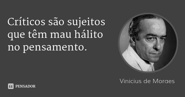 Críticos são sujeitos que têm mau hálito no pensamento.... Frase de Vinicius de Moraes.