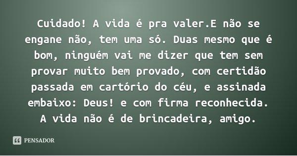 Cuidado! A vida é pra valer.E não se engane não, tem uma só. Duas mesmo que é bom, ninguém vai me dizer que tem sem provar muito bem provado, com certidão passa... Frase de Vinicius de Moraes.