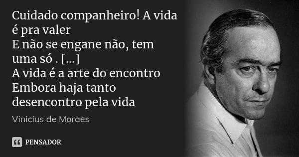 Cuidado companheiro! A vida é pra valer E não se engane não, tem uma só . [...] A vida é a arte do encontro Embora haja tanto desencontro pela vida... Frase de Vinicius de Moraes.