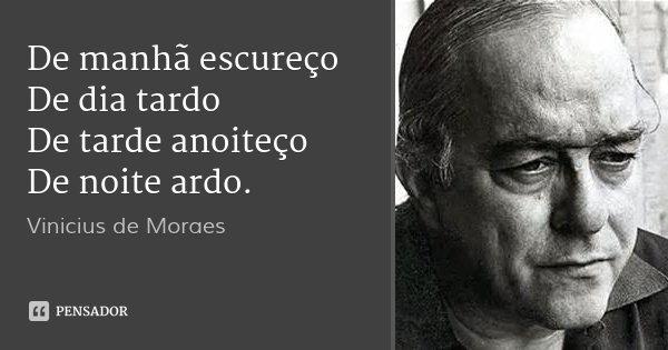 De manhã escureço De dia tardo De tarde anoiteço De noite ardo.... Frase de Vinicius de Moraes.