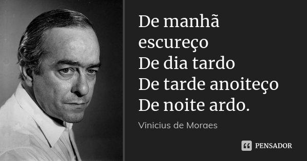 De manhã escureço De dia tardo De tarde anoiteço De noite ardo.... Frase de Vinícius de Moraes.