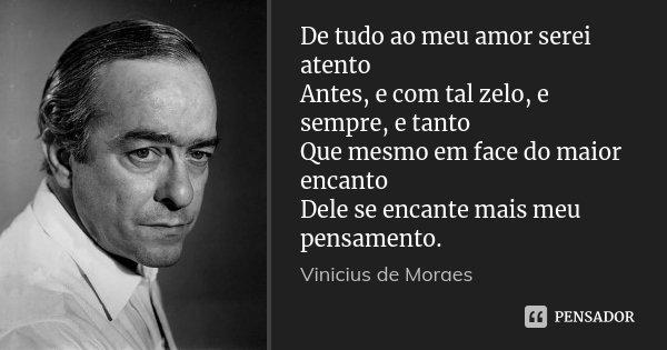 De tudo ao meu amor serei atento Antes, e com tal zelo, e sempre, e tanto Que mesmo em face do maior encanto Dele se encante mais meu pensamento.... Frase de Vinicius de Moraes.