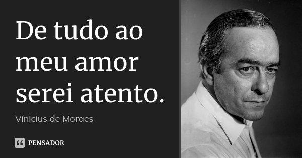 De tudo ao meu amor serei atento.... Frase de Vinicius de Moraes.