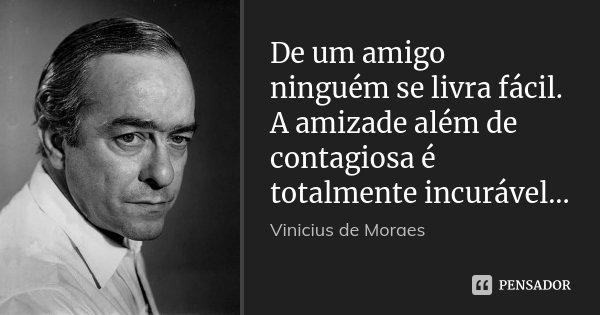 De um amigo ninguém se livra fácil. A amizade além de contagiosa é totalmente incurável...... Frase de Vinícius de Moraes.