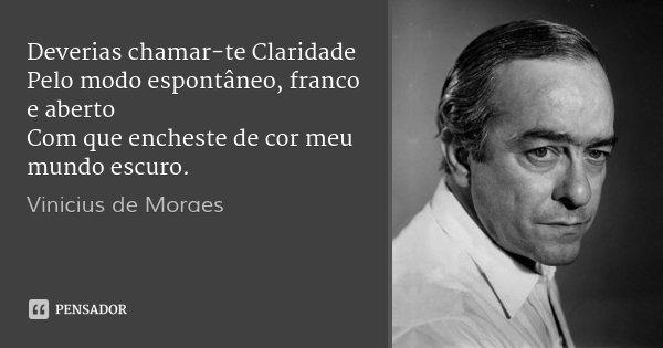 Deverias chamar-te Claridade Pelo modo espontâneo, franco e aberto Com que encheste de cor meu mundo escuro.... Frase de Vinicius de Moraes.