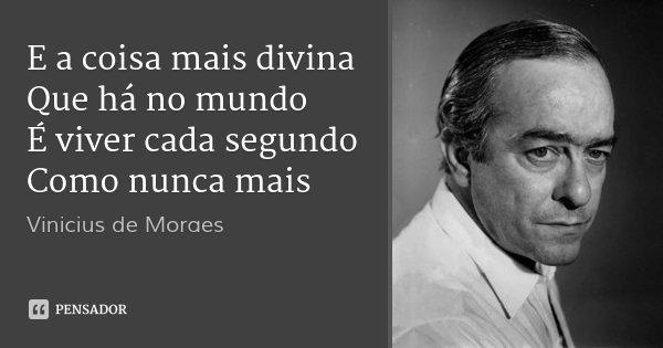 E a coisa mais divina Que há no mundo É viver cada segundo Como nunca mais... Frase de Vinicius de Moraes.