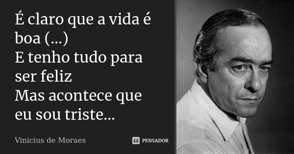 É claro que a vida é boa (…) E tenho tudo para ser feliz Mas acontece que eu sou triste…... Frase de Vinicius de Moraes.
