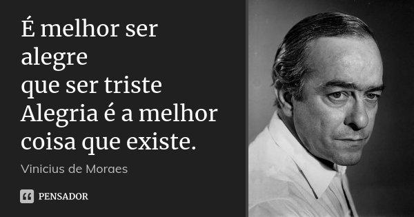 É melhor ser alegre que ser triste Alegria é a melhor coisa que existe.... Frase de Vinícius de Moraes.