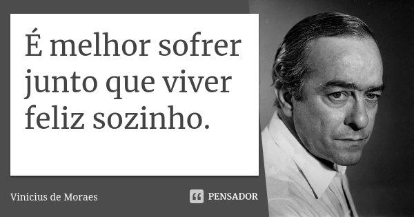É melhor sofrer junto que viver feliz sozinho.... Frase de Vinicius de Moraes.