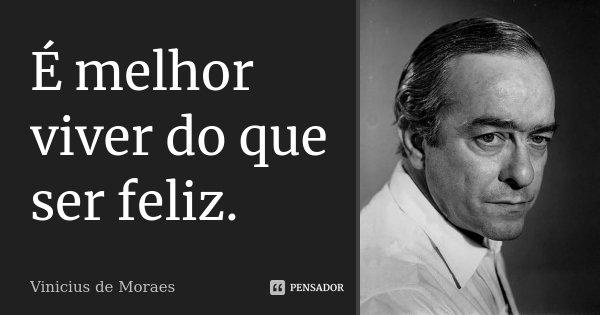 É melhor viver do que ser feliz.... Frase de Vinicius de Moraes.