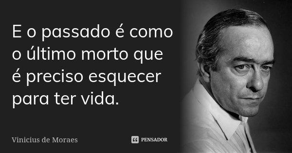 E o passado é como o último morto que é preciso esquecer para ter vida.... Frase de Vinicius de Moraes.
