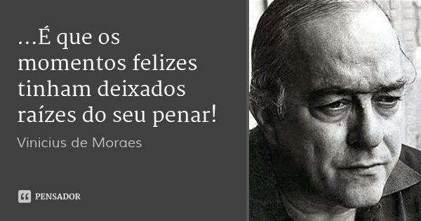 ...É que os momentos felizes tinham deixados raízes do seu penar!... Frase de Vinicius de Moraes.