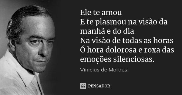 Ele te amou E te plasmou na visão da manhã e do dia Na visão de todas as horas Ó hora dolorosa e roxa das emoções silenciosas.... Frase de Vinicius de Moraes.