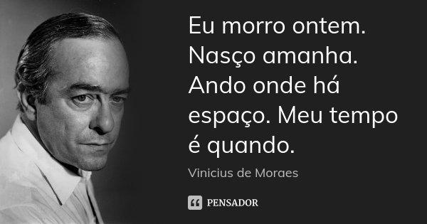 Eu morro ontem. Nasço amanha. Ando onde há espaço. Meu tempo é quando.... Frase de Vinícius de Moraes.