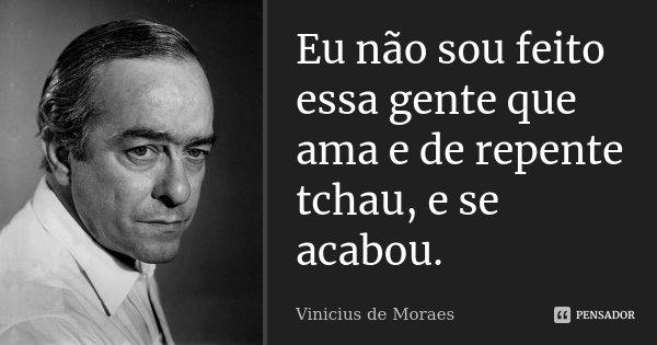 Eu não sou feito essa gente que ama e de repente tchau, e se acabou.... Frase de Vinicius de Moraes.