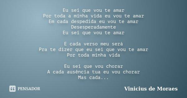 Eu sei que vou te amar Por toda a minha vida eu vou te amar Em cada despedida eu vou te amar Desesperadamente Eu sei que vou te amar E cada verso meu será Pra t... Frase de Vinicius de Moraes.