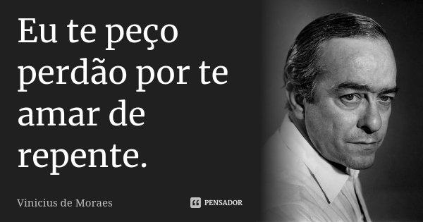 Eu te peço perdão por te amar de repente.... Frase de Vinicius de Moraes.