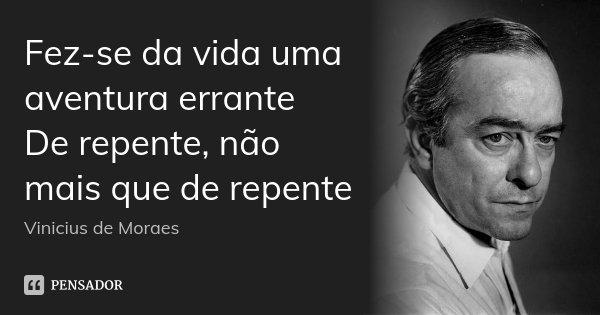 Fez-se da vida uma aventura errante De repente, não mais que de repente... Frase de Vinicius de Moraes.