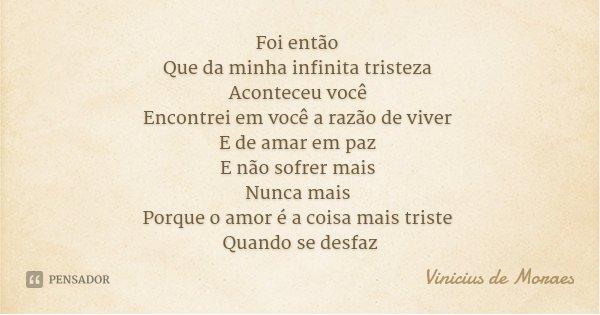 Foi então Que da minha infinita tristeza Aconteceu você Encontrei em você a razão de viver E de amar em paz E não sofrer mais Nunca mais Porque o amor é a coisa... Frase de Vinicius de Moraes.