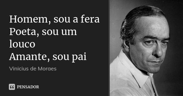 Homem, sou a fera Poeta, sou um louco Amante, sou pai... Frase de Vinicius de Moraes.