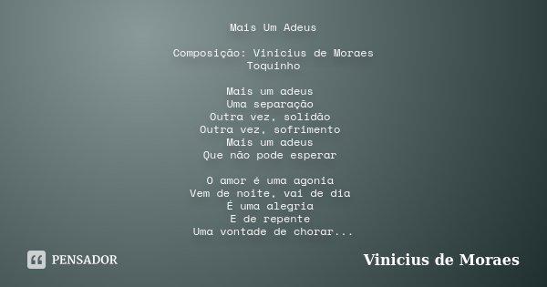 Mais Um Adeus Composição: Vinicius de Moraes / Toquinho Mais um adeus Uma separação Outra vez, solidão Outra vez, sofrimento Mais um adeus Que não pode esperar ... Frase de Vinicius de Moraes.