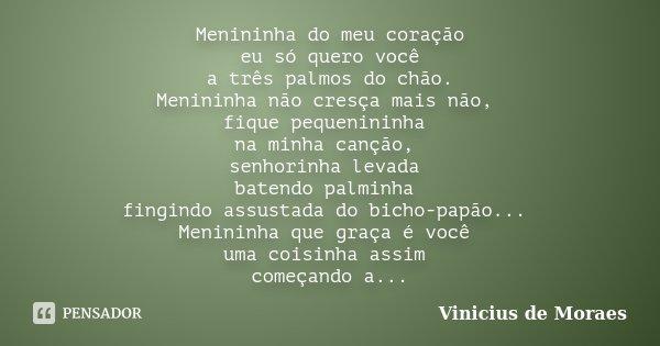 Menininha do meu coração eu só quero você a três palmos do chão. Menininha não cresça mais não, fique pequenininha na minha canção, senhorinha levada batendo pa... Frase de Vinícius de Moraes.