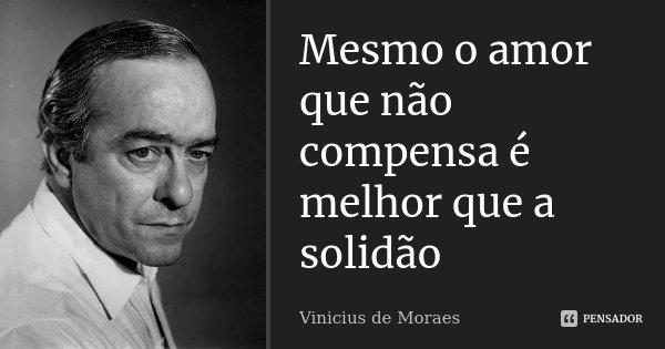 Mesmo o amor que não compensa é melhor que a solidão... Frase de Vinícius de Moraes.