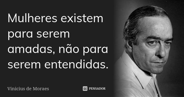 Mulheres existem para serem amadas, não para serem entendidas.... Frase de Vinícius de Moraes.