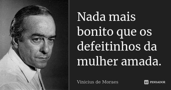 Nada mais bonito que os defeitinhos da mulher amada.... Frase de Vinicius de Moraes.