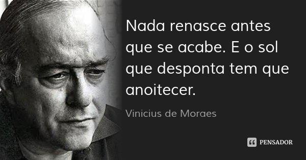 Nada renasce antes que se acabe. E o sol que desponta tem que anoitecer.... Frase de Vinicius de Moraes.