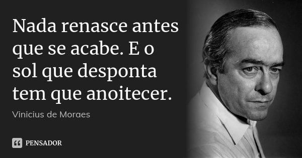 Nada renasce antes que se acabe. E o sol que desponta tem que anoitecer.... Frase de Vinícius de Moraes.
