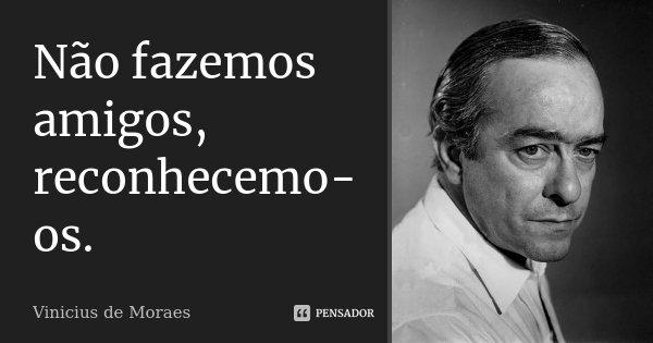 Não fazemos amigos, reconhecemo-os.... Frase de Vinícius de Moraes.