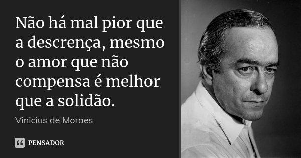 Não há mal pior que a descrença, mesmo o amor que não compensa é melhor que a solidão.... Frase de Vinícius de Moraes.
