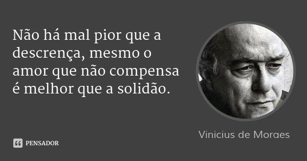 Não há mal pior que a descrença, mesmo o amor que não compensa é melhor que a solidão.... Frase de Vinicius de Moraes.