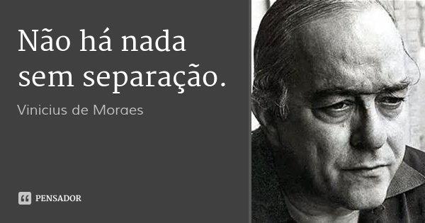 Não há nada sem separação.... Frase de Vinicius de Moraes.