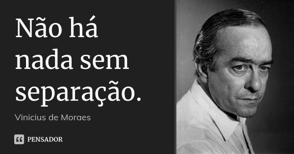 Não há nada sem separação.... Frase de Vinícius de Moraes.