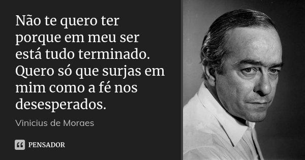 Não te quero ter porque em meu ser está tudo terminado. Quero só que surjas em mim como a fé nos desesperados.... Frase de Vinícius de Moraes.