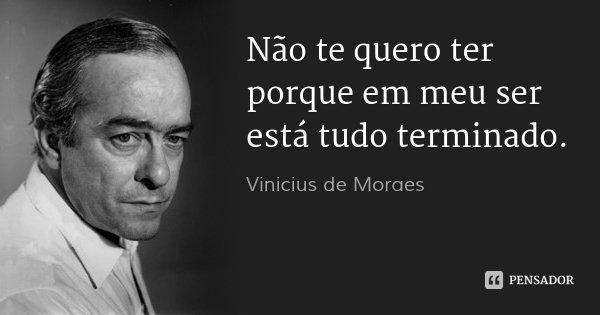 Não te quero ter porque em meu ser está tudo terminado.... Frase de Vinícius de Moraes.