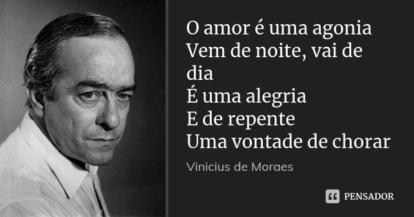O amor é uma agonia Vem de noite, vai de dia É uma alegria E de repente Uma vontade de chorar... Frase de Vinicius de Moraes.