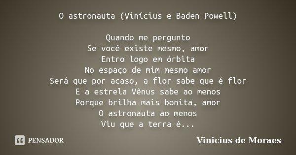 O astronauta (Vinícius e Baden Powell) Quando me pergunto Se você existe mesmo, amor Entro logo em órbita No espaço de mim mesmo amor Será que por acaso, a flor... Frase de Vinicius de Moraes.