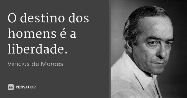 O destino dos homens é a liberdade.... Frase de Vinicius de Moraes.