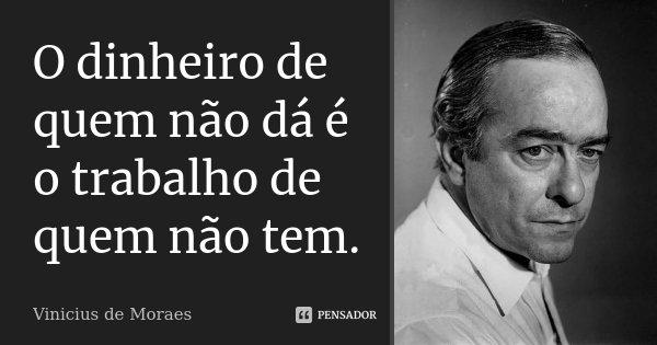 O dinheiro de quem não dá é o trabalho de quem não tem.... Frase de Vinicius de Moraes.