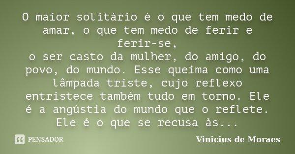 O maior solitário é o que tem medo de amar, o que tem medo de ferir e ferir-se, o ser casto da mulher, do amigo, do povo, do mundo. Esse queima como uma lâmpada... Frase de Vinicius de Moraes.