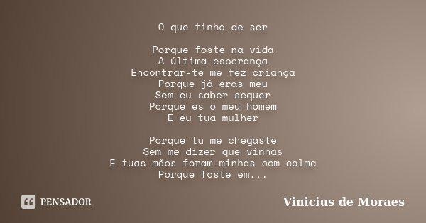 O que tinha de ser Porque foste na vida A última esperança Encontrar-te me fez criança Porque já eras meu Sem eu saber sequer Porque és o meu homem E eu tua mul... Frase de Vinicius de Moraes.
