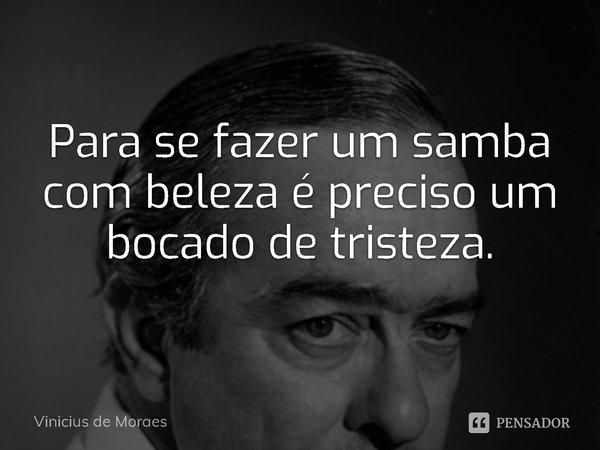 Para se fazer um samba com beleza é preciso um bocado de tristeza.... Frase de Vinicius de Moraes.
