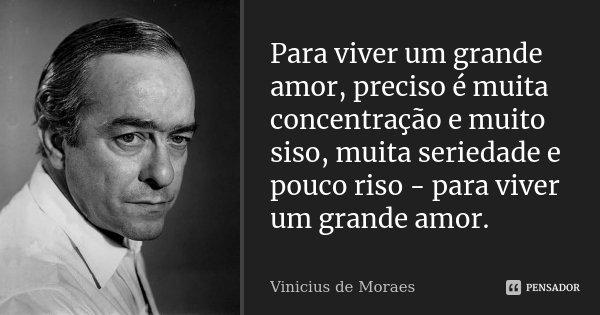 Para viver um grande amor, preciso é muita concentração e muito siso, muita seriedade e pouco riso - para viver um grande amor.... Frase de Vinícius de Moraes.
