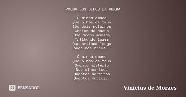 POEMA DOS OLHOS DA AMADA Ó minha amada Que olhos os teus São cais noturnos Cheios de adeus São docas mansas Trilhando luzes Que brilham longe Longe nos breus...... Frase de Vinicius de Moraes.