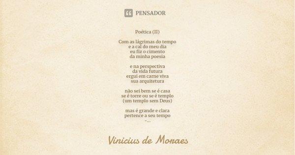 Poética (II) Com as lágrimas do tempo e a cal do meu dia eu fiz o cimento da minha poesia e na perspectiva da vida futura ergui em carne viva sua arquitetura nã... Frase de Vinícius de Moraes.