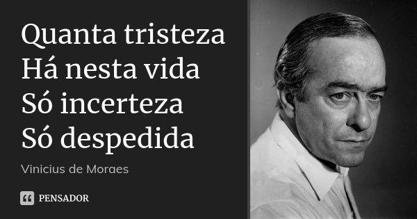 Quanta tristeza Há nesta vida Só incerteza Só despedida... Frase de Vinícius de Moraes.
